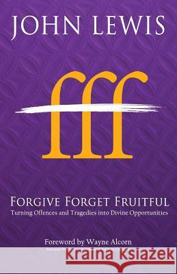Forgive Forget Fruitful: Turning Offences and Tragedies Into Divine Opportunities John Lewis 9780994260765