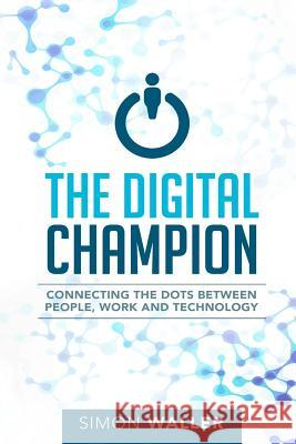 The Digital Champion: Connecting the Dots Between People, Work and Technology Simon Waller 9780994302311