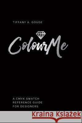 Colourme: A Cmyk Swatch Reference Guide for Designers Tiffany a. Gouge 9780994306135