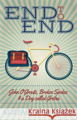 End to End: John O'Groats, Broken Spokes and a Dog Called Gretna Alistair McGuinness 9780994316509 Bongo Books