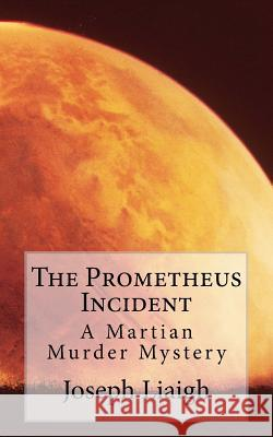 The Prometheus Incident: A Martian Murder Mystery Joseph H. J. Liaigh 9780994348111