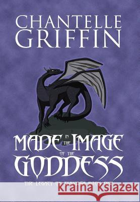Made in the Image of the Goddess: The Legacy of Zyanthia - Book One Chantelle Griffin 9780994392169