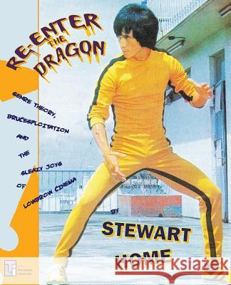Re-Enter the Dragon : Genre Theory, Brucesploitation and the Sleazy Joys of Lowbrow Cinema Stewart Home 9780994411273