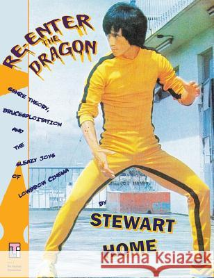 Re-Enter the Dragon: Genre Theory, Brucesploitation and the Sleazy Joys of Lowbrow Cinema Stewart Home 9780994411280