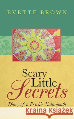 Scary Little Secrets: Diary of a Psychic Naturopath Evette Michelle Brown 9780994427205