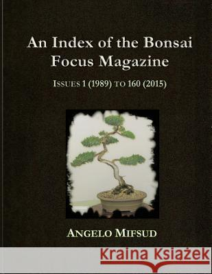 An Index of the Bonsai Focus Magazine: Issues 1 (1989) to 160 (2016) Angelo Mifsud 9780994453808