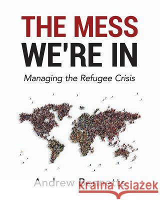 The Mess We're in: Managing the Refugee Crisis Andrew Bennetts 9780994465207