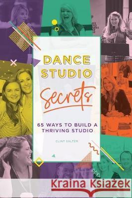 Dance Studio Secrets: 65 Ways To Build A Thriving Studio Clint Salter 9780994561022