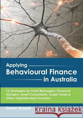 Applying Behavioural Finance in Australia: 12 Strategies for Fund Managers, Financial Advisers, Asset Consultants, Super Funds & Other Sophisticated I Simon Russell 9780994610201 Publicious Pty Ltd