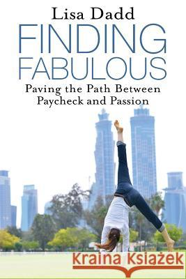 Finding Fabulous: Paving the Path Between Paycheck and Passion Lisa M. Dadd 9780994838001