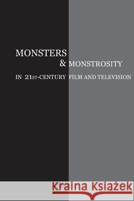 Monsters and Monstrosity in 21st-Century Film and Television Cristina Artenie Ashley Szanter  9780995029187