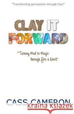 Clay It Forward: Turning Mud to Magic Through Fire and Word Cass Cameron Valerie King Katie Alton 9780995165403