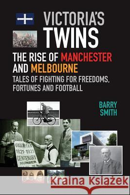 Victoria's Twins: The Rise of Manchester and Melbourne Barry Smith 9780995363724