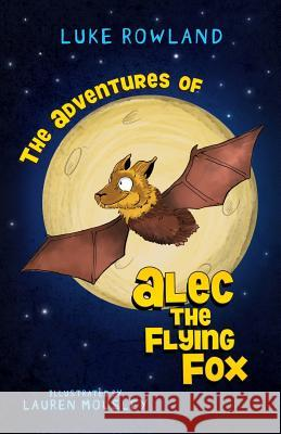 The Adventures of Alec the Flying-Fox Rowland Luke Mousley Lauren 9780995375703