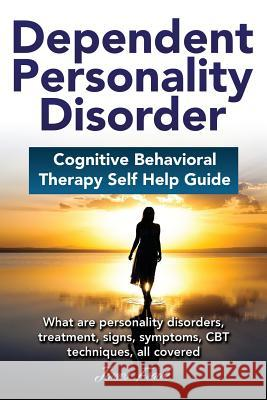 Dependent Personality Disorder Cognitive Behavioral Therapy Self-Help Guide: What Are Personality Disorders, Treatment, Signs, Symptoms, CBT Technique James Frank 9780995561007