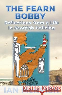 The Fearn Bobby: Reflections from a Life in Scottish Policing Ian McNeish 9780995589711