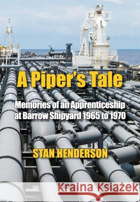 A Piper's Tale: Memories of an Apprenticeship at Barrow Shipyard 1965 to 1970 Stan Henderson 9780995619081