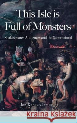 This Isle Is Full of Monsters: Shakespeare's Audiences and the Supernatural Jon Kaneko-James 9780995778412