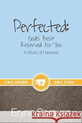 Perfected: God's Best Reserved for You: A Study of Hebrews Erynn Sprouse Erin McDonald Dj Smith 9780996043021