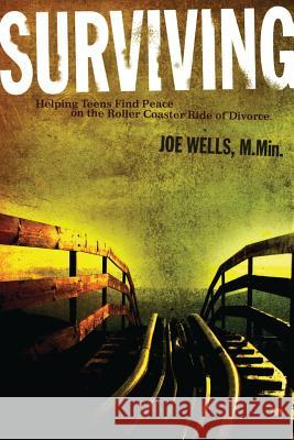 Surviving: Helping Teens Find Peace on the Roller Coaster Ride of Divorce Joe Wells 9780996043090