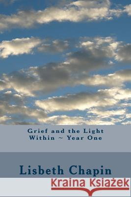 Grief and the Light Within Year One Lisbeth Chapin 9780996043168