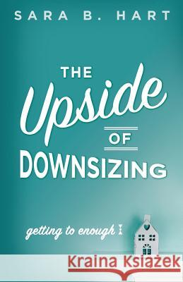 The Upside of Downsizing: Getting to Enough Sara B. Hart 9780996169264