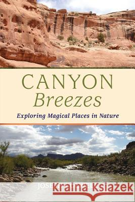 Canyon Breezes: Exploring Magical Places in Nature Joseph Colwell Katherine Colwell Constance King 9780996222204