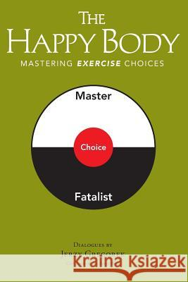 The Happy Body: Mastering Exercise Choices Jerzy Gregorek 9780996243933