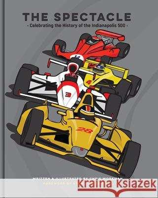 The Spectacle: Celebrating the History of the Indianapolis 500 Chris Workman 9780996286954
