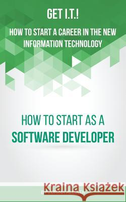 Get I.T.! How to Start a Career in the New Information Technology: How to Start as a Software Developer Zorina Alliata 9780996289702
