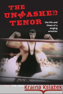 The Unmasked Tenor: The Life and Times of a Singing Wrestler Sam Tenenbaum Tj Beitelman Tj Beitelman 9780996354578