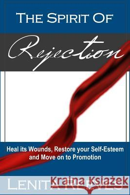 The Spirit of Rejection: Heal Its Wounds, Restore Your Self-Esteem and Move on to Promotion Lenita Reeves 9780996364706
