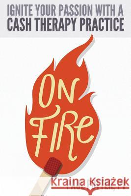 On Fire: Ignite Your Passion with a Cash Therapy Practice Paul E. Potte Hannah Maschoff 9780996384414