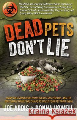 Dead Pets Don't Lie: The Official and Imposing Undercover Report That Exposes What the FDA and Greedy Corporations Are Hiding about Popular Joe Ardis Donna Lee Howell 9780996409520