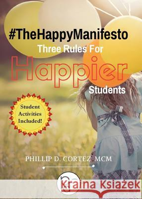 #thehappymanifesto: Three Rules for Happier Students Phillip D. Cortez 9780996462396
