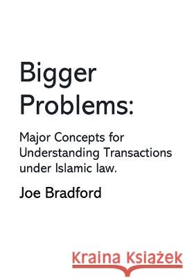 Bigger Problems: Major Concepts for Understanding Transactions Under Islamic Law Joe Bradford 9780996519229