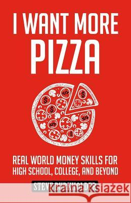 I Want More Pizza: Real World Money Skills for High School, College, and Beyond Steve Burkholder Rebecca Maizel David Aretha 9780996519403
