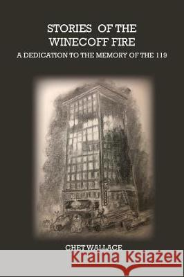 Stories of the Winecoff Fire: A Dedication to the Memory of the 119 Chet Wallace 9780996523561