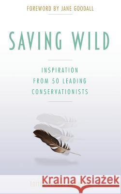 Saving Wild: Inspiration from 50 Leading Conservationists Lori Robinson Jane Goodall 9780996548649