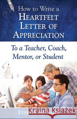 How to Write a Heartfelt Letter of Appreciation to a Teacher, Coach, Mentor, or Student Lynette M. Smith 9780996578158