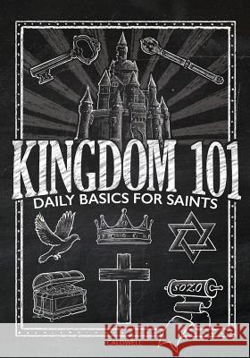 Kingdom 101: Daily Basics for Saints Lauren M. Caldwell Chelsey K. Butcher 9780996645300