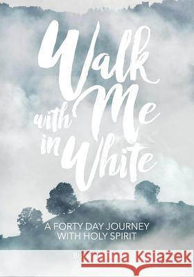 Walk with Me in White: A Forty Day Journey with Holy Spirit Brandy Helton 9780996645331