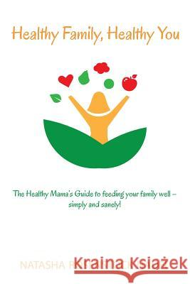 Healthy Family, Healthy You: The Healthy Mama's Guide to Feeding Your Family Well - Simply and Sanely! Natasha Rosenstock Nadel 9780996684200
