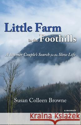 Little Farm in the Foothills: A Boomer Couple's Search for the Slow Life Susan Colleen Browne 9780996740845