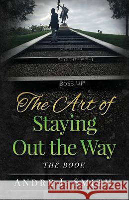 The Art of Staying Out the Way: The Book Andre I. Smith 9780996747202