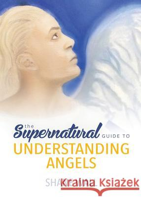 The Supernatural Guide to Understanding Angels Shane Wall 9780996799768
