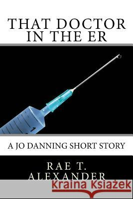 That Doctor in the Er: A Jo Danning Short Story Rae T. Alexander 9780996876377