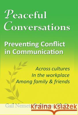 Peaceful Conversations - Preventing Conflict in Communication: Across Cultures, in the Workplace, Among Family & Friends Gail Nemetz Robinson 9780997016659
