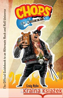 Chops: The Official Guidebook to an Alternate Rock and Roll Universe Craig Nybo Larry Nybo Ben Fuller 9780997053432