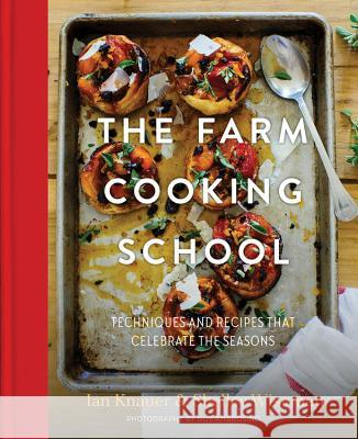 The Farm Cooking School: Techniques and Recipes That Celebrate the Seasons Ian Knauer Shelley Wiseman Guy Ambrosino 9780997211344